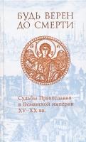 Будь верен до смерти. Судьбы Православия в Османской империи XY-XX вв.