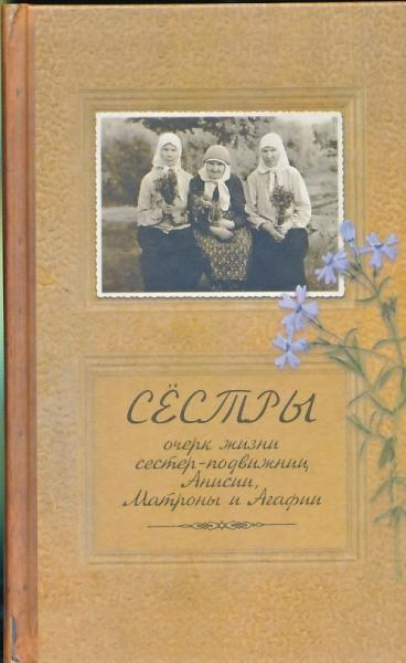 Сёстры. Очерк жизни сестер-подвижниц, Анисии, Матроны и Агафии