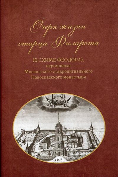 Очерк жизни старца Филарета (в схиме Феодора), иеромонаха Московского ставропигиального Новоспасского монастыря