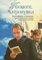 Помоги, Матронушка! Жизнеописание и посмертные чудеса блаженной старицы Матроны Московской