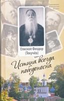 Истина всегда победоносна. Епископ Феодор (Текучёв) Жизнеописание Проповеди и поучения