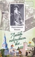 Любовь покрывает все... Жизнь и поучения иеросхимонаха Михаила (Питкевича)