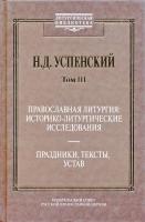 Том III: Православная Литургия: историко-литургическое исследование. Праздники, тексты, устав