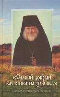 Самый добрый батюшка на земле… Книга об архимандрите Ипполите