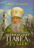 Архимандрит Павел (Груздев). Наставления. Советы. Воспоминания