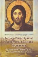 Господь Иисус Христос в семье, среди близких и учеников. О родословии Иисуса Христа и Его родственников по плоти