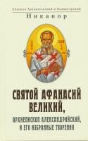 Св. Афанасий Великий, архиепископ Александрийский и его избранные творения