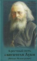 Крестный путь святителя Луки (Войно-Ясенецкого). Жизнеописание, чудеса, акафист
