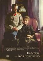 Навсегда - твоя Солнышко. Письма императрицы Александры Федоровны к императору Николаю II 1914-1917 гг.