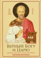 Верный Богу и Царю. Житие святого страстотерпца Евгения Боткина