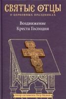 Воздвижение Креста Господня. Святые отцы о церковных праздниках
