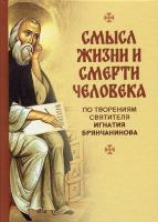 Смысл жизни и смерти человека. По творениям святителя Игнатия Брянчанинова