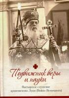 Подвижники веры и науки. Пастырское служение архиепископа Луки (Войно-Ясенецкого)